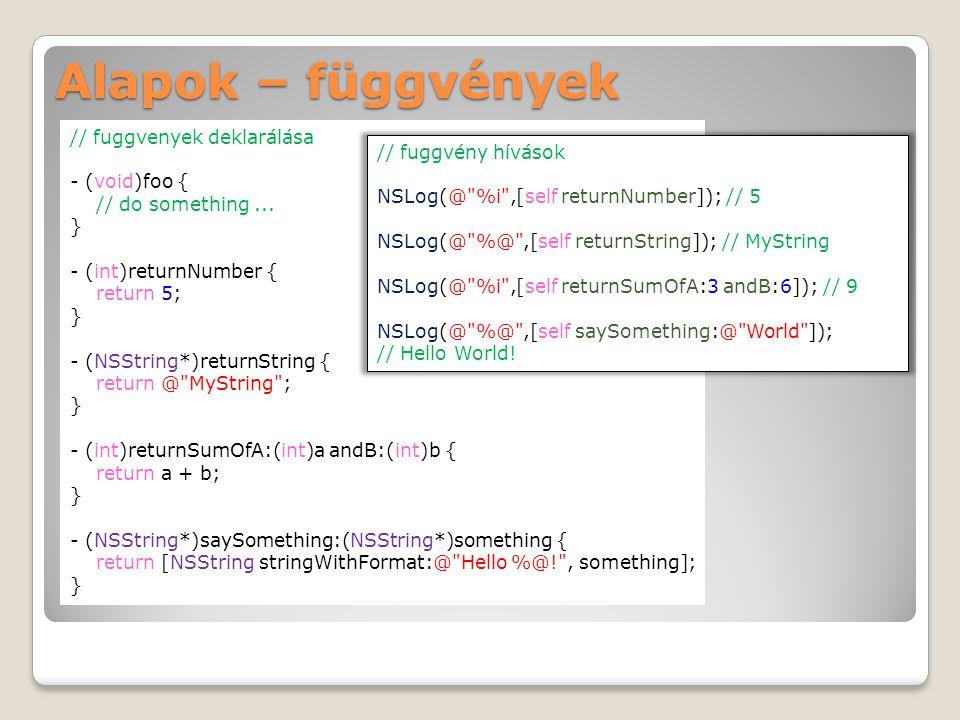Alapok – függvények // fuggvenyek deklarálása - (void)foo { // do something... } - (int)returnNumber { return 5; } - (NSString*)returnString { return