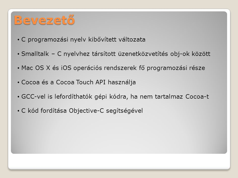 Bevezető C programozási nyelv kibővített változata Smalltalk – C nyelvhez társított üzenetközvetítés obj-ok között Mac OS X és iOS operációs rendszerek fő programozási része Cocoa és a Cocoa Touch API használja GCC-vel is lefordíthatók gépi kódra, ha nem tartalmaz Cocoa-t C kód fordítása Objective-C segítségével