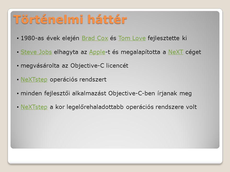 Történelmi háttér 1980-as évek elején Brad Cox és Tom Love fejlesztette kiBrad CoxTom Love Steve Jobs elhagyta az Apple-t és megalapította a NeXT cégetSteve JobsAppleNeXT megvásárolta az Objective-C licencét NeXTstep operációs rendszertNeXTstep minden fejlesztői alkalmazást Objective-C-ben írjanak meg NeXTstep a kor legelőrehaladottabb operációs rendszere voltNeXTstep