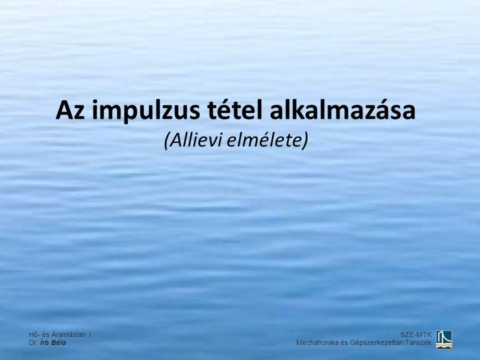Az impulzus tétel alkalmazása (Allievi elmélete) Hő- és Áramlástan I. Dr. Író Béla SZE-MTK Mechatronika és Gépszerkezettan Tanszék