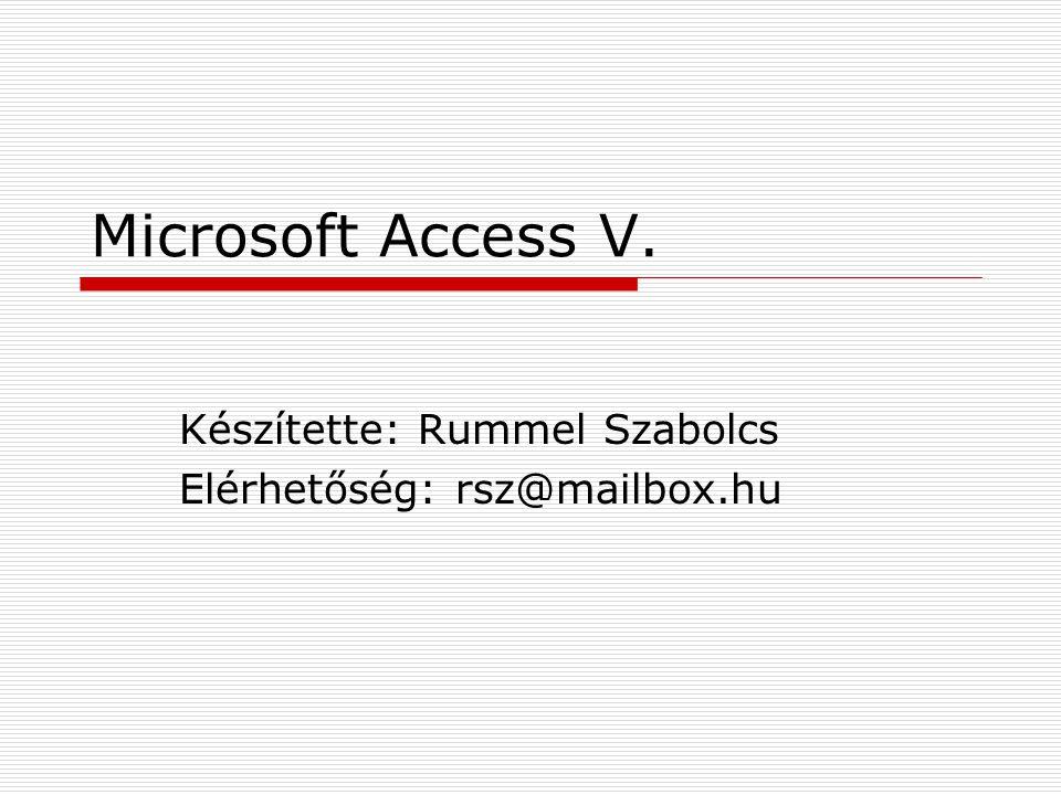 Microsoft Access V. Készítette: Rummel Szabolcs Elérhetőség: rsz@mailbox.hu