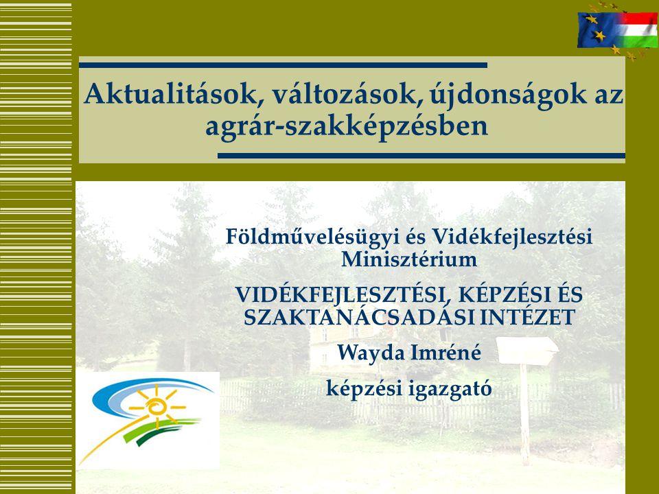 Aktualitások, változások, újdonságok az agrár-szakképzésben Földművelésügyi és Vidékfejlesztési Minisztérium VIDÉKFEJLESZTÉSI, KÉPZÉSI ÉS SZAKTANÁCSAD