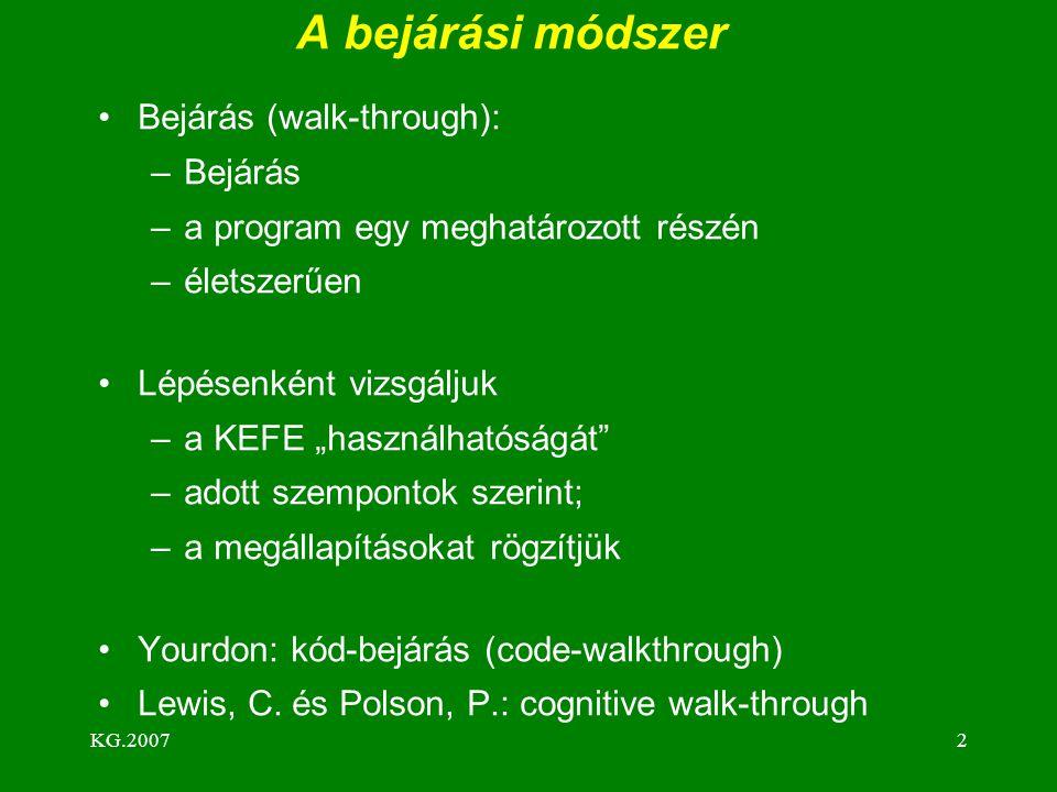 """KG.20072 A bejárási módszer Bejárás (walk-through): –Bejárás –a program egy meghatározott részén –életszerűen Lépésenként vizsgáljuk –a KEFE """"használhatóságát –adott szempontok szerint; –a megállapításokat rögzítjük Yourdon: kód-bejárás (code-walkthrough) Lewis, C."""
