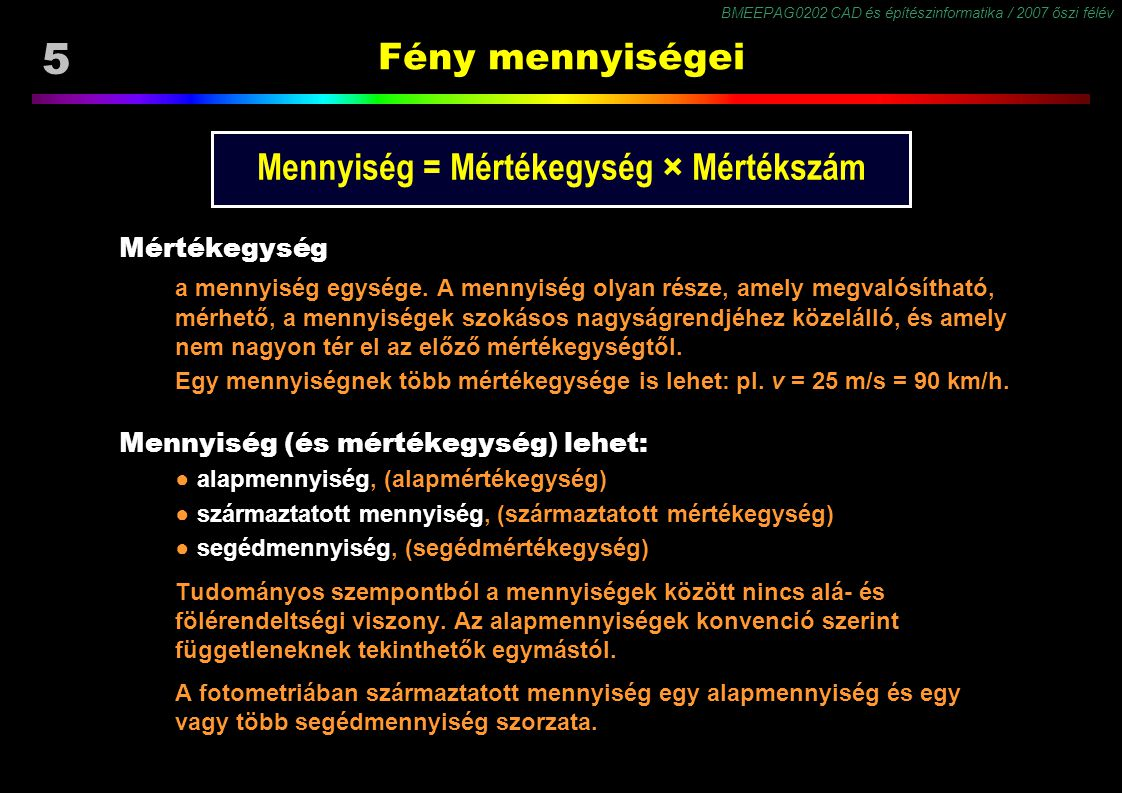 BMEEPAG0202 CAD és építészinformatika / 2007 őszi félév 5 Fény mennyiségei Mennyiség = Mértékegység × Mértékszám Mértékegység a mennyiség egysége. A m
