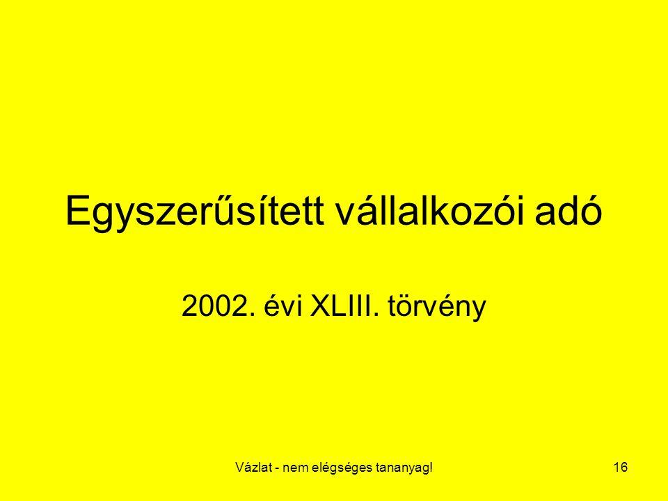Vázlat - nem elégséges tananyag!16 Egyszerűsített vállalkozói adó 2002. évi XLIII. törvény