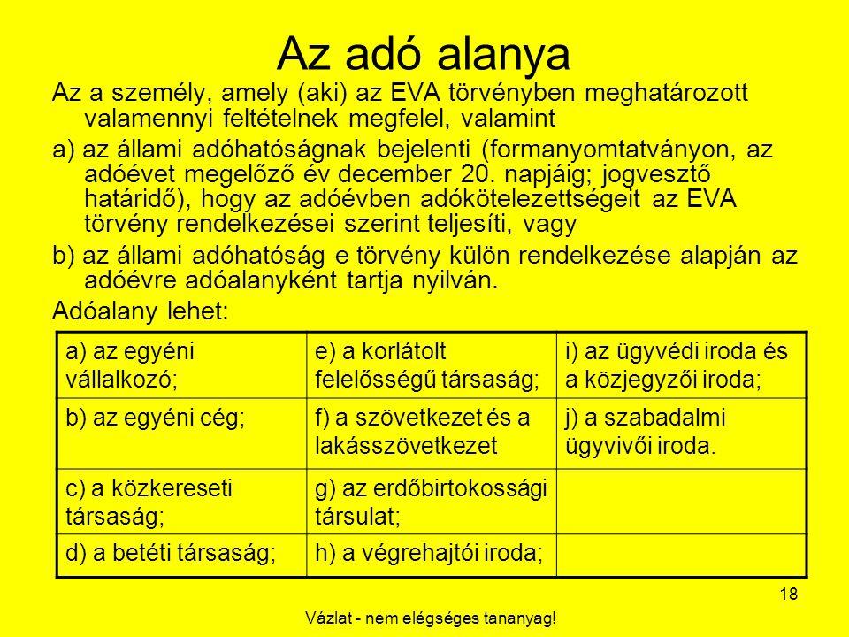Vázlat - nem elégséges tananyag! 18 Az adó alanya Az a személy, amely (aki) az EVA törvényben meghatározott valamennyi feltételnek megfelel, valamint
