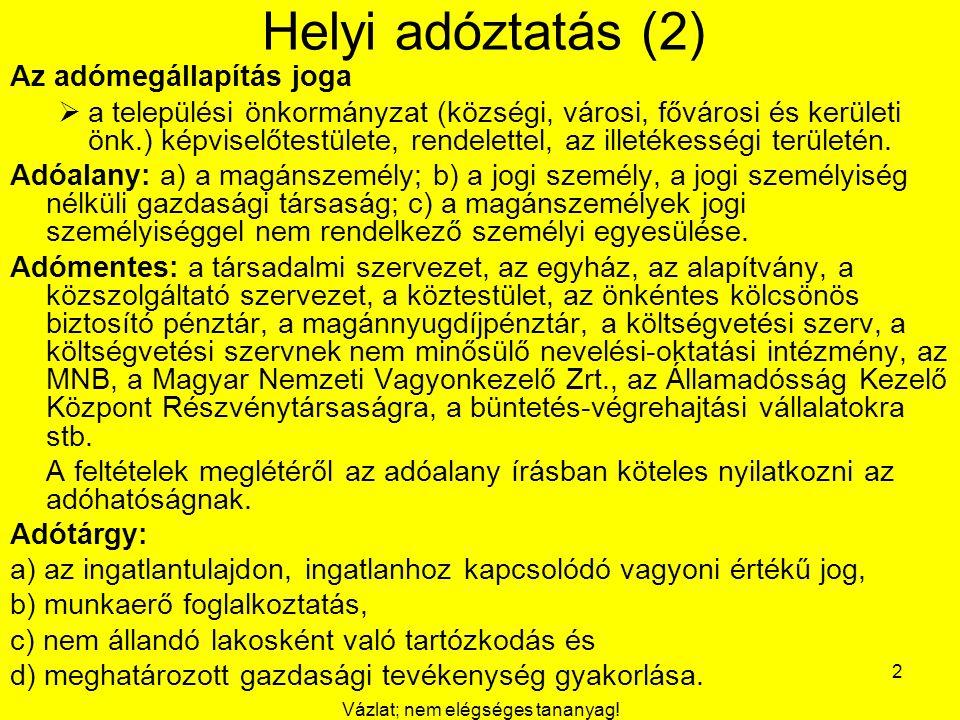 Vázlat; nem elégséges tananyag! 2 Helyi adóztatás (2) Az adómegállapítás joga  a települési önkormányzat (községi, városi, fővárosi és kerületi önk.)