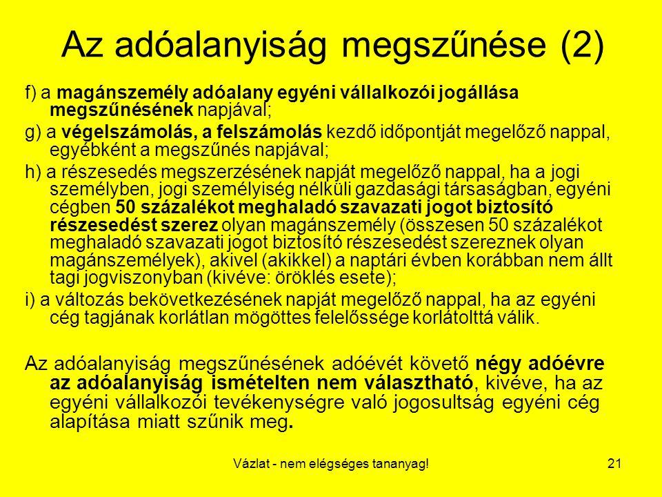 Vázlat - nem elégséges tananyag!21 Az adóalanyiság megszűnése (2) f) a magánszemély adóalany egyéni vállalkozói jogállása megszűnésének napjával; g) a