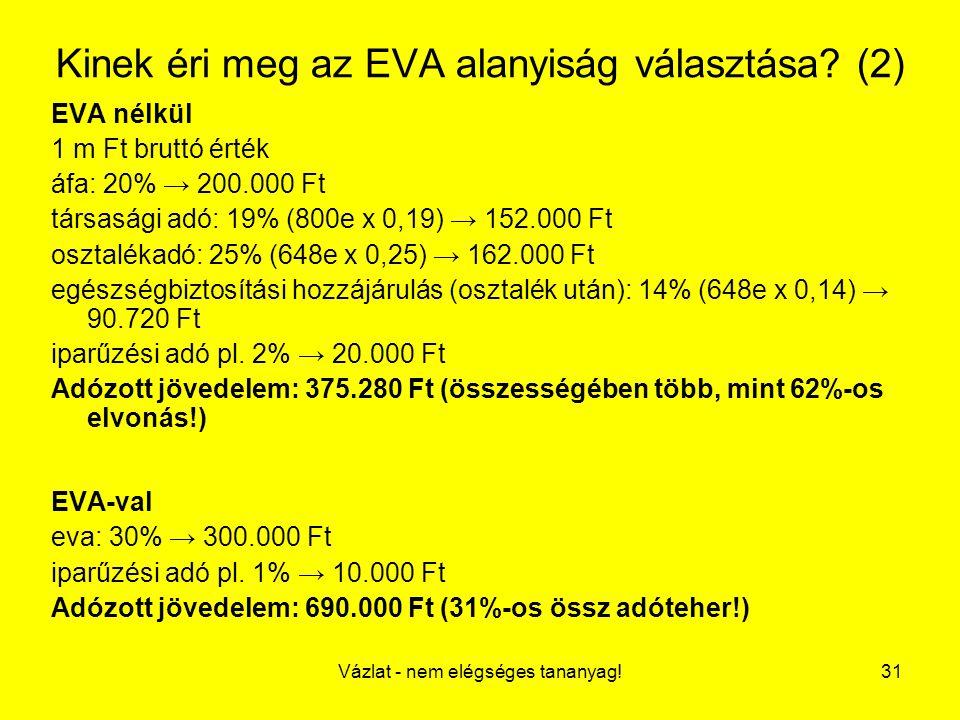 Vázlat - nem elégséges tananyag!31 Kinek éri meg az EVA alanyiság választása? (2) EVA nélkül 1 m Ft bruttó érték áfa: 20% → 200.000 Ft társasági adó: