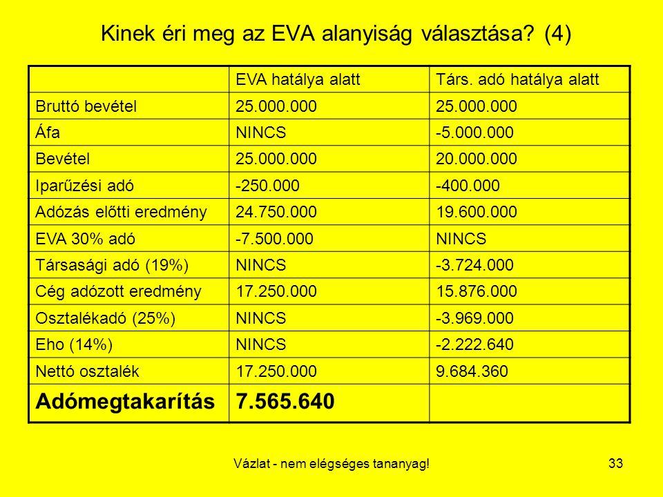 Vázlat - nem elégséges tananyag!33 Kinek éri meg az EVA alanyiság választása? (4) EVA hatálya alattTárs. adó hatálya alatt Bruttó bevétel25.000.000 Áf
