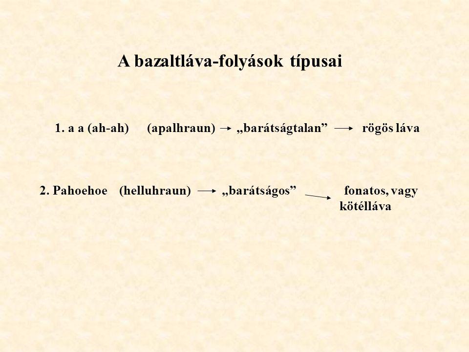 """A bazaltláva-folyások típusai 1. a a (ah-ah) (apalhraun) """"barátságtalan"""" rögös láva 2. Pahoehoe (helluhraun) """"barátságos"""" fonatos, vagy kötélláva"""