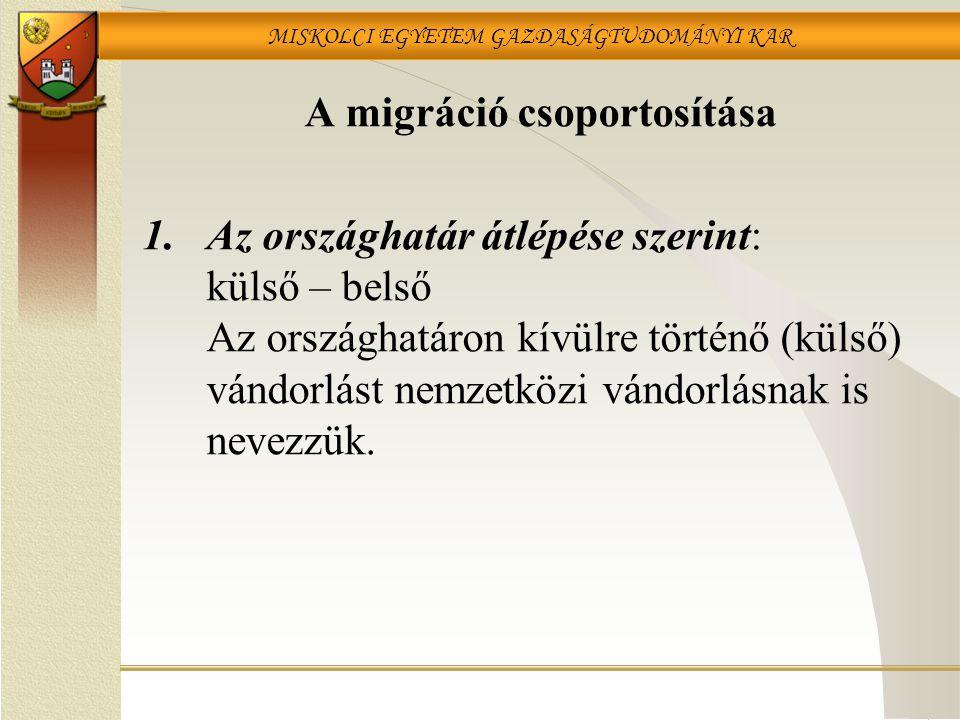 MISKOLCI EGYETEM GAZDASÁGTUDOMÁNYI KAR A migráció csoportosítása 1.Az országhatár átlépése szerint: külső – belső Az országhatáron kívülre történő (külső) vándorlást nemzetközi vándorlásnak is nevezzük.
