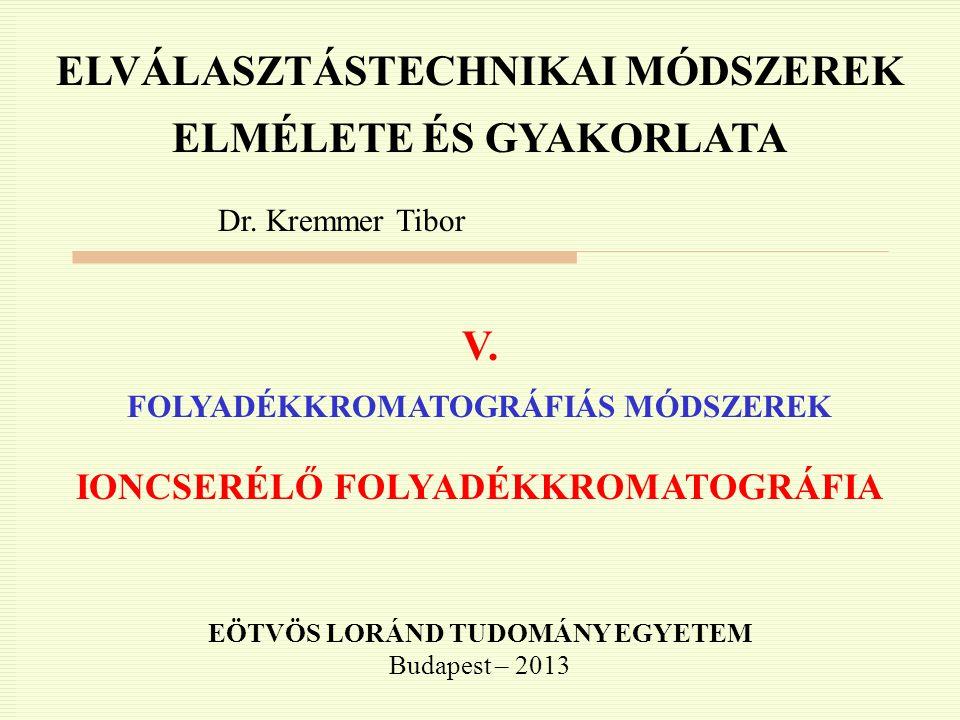 ELVÁLASZTÁSTECHNIKAI MÓDSZEREK ELMÉLETE ÉS GYAKORLATA Dr. Kremmer Tibor V. FOLYADÉKKROMATOGRÁFIÁS MÓDSZEREK IONCSERÉLŐ FOLYADÉKKROMATOGRÁFIA EÖTVÖS LO