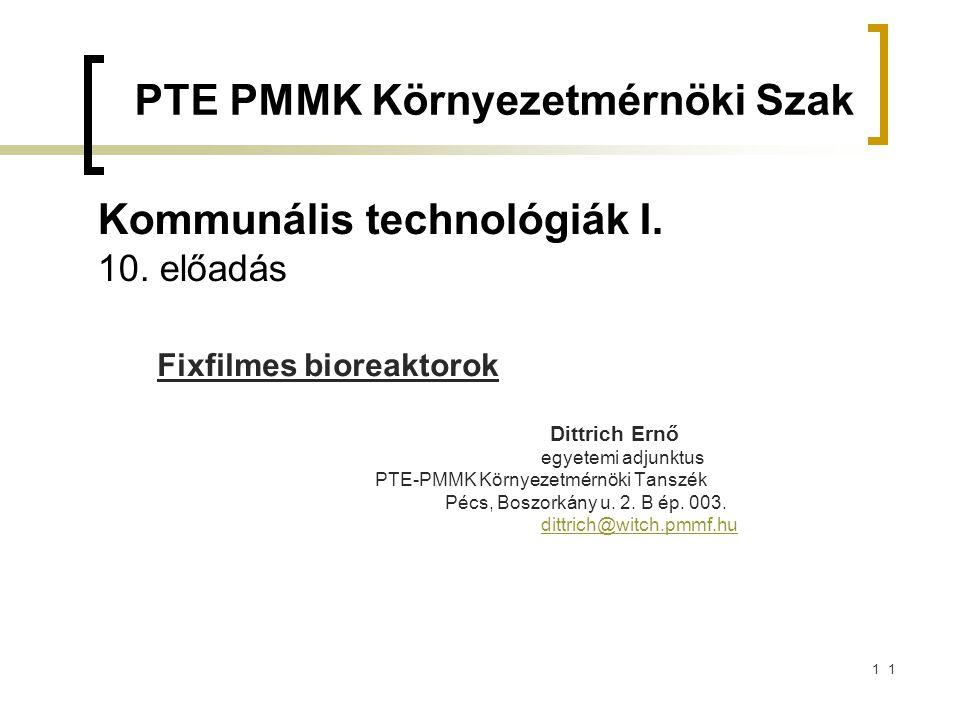 11 Kommunális technológiák I. 10. előadás Fixfilmes bioreaktorok Dittrich Ernő egyetemi adjunktus PTE-PMMK Környezetmérnöki Tanszék Pécs, Boszorkány u