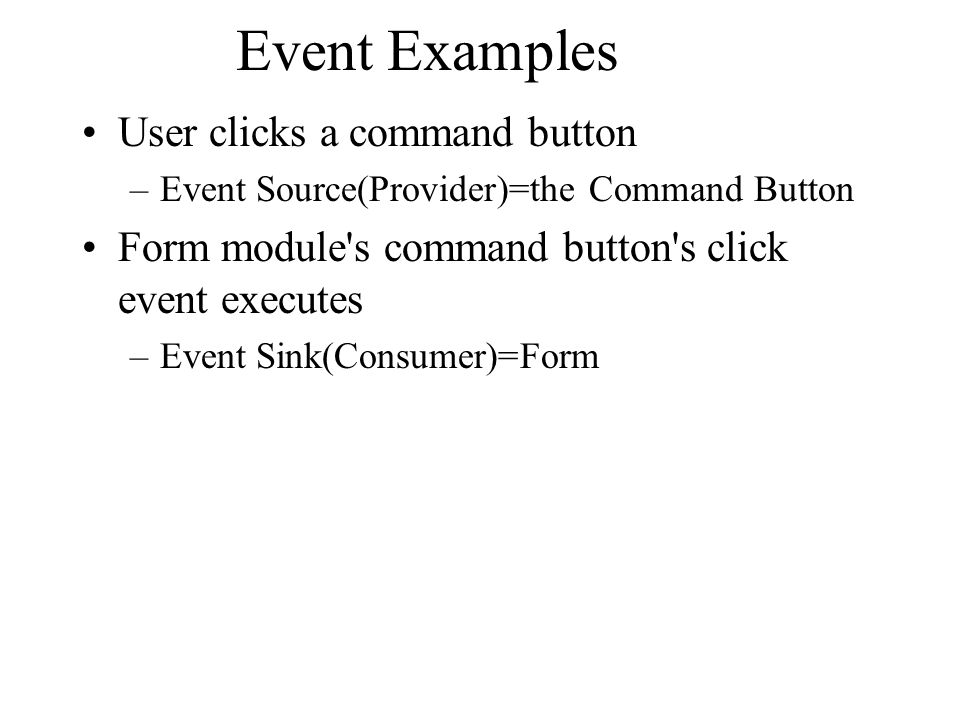 Event Examples User clicks a command button –Event Source(Provider)=the Command Button Form module's command button's click event executes –Event Sink