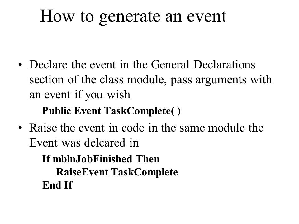How to generate an event Declare the event in the General Declarations section of the class module, pass arguments with an event if you wish Public Ev