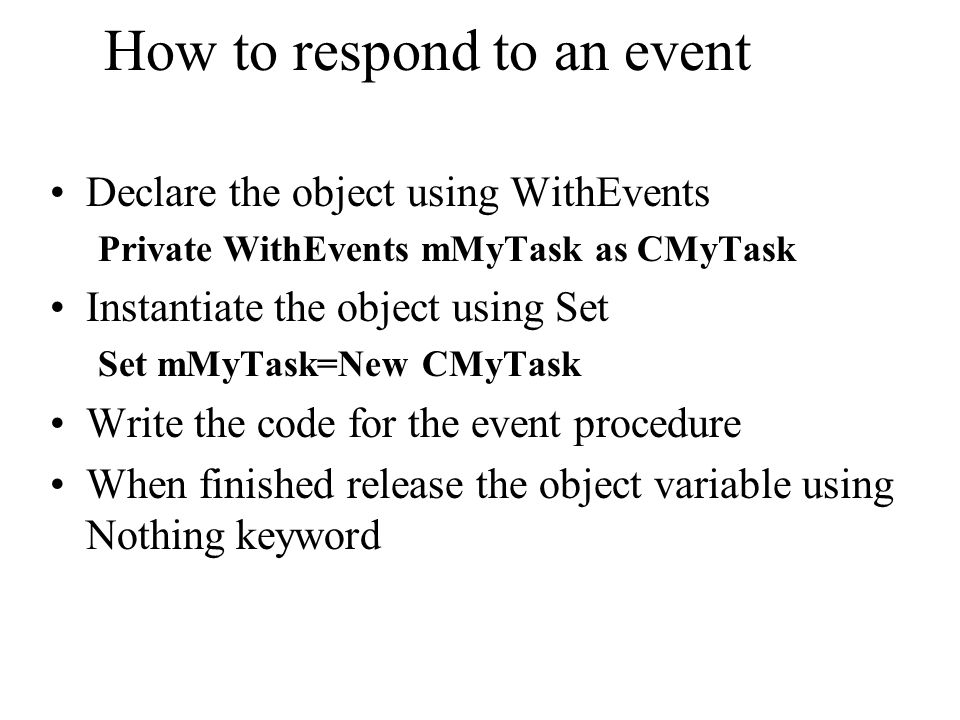 How to respond to an event Declare the object using WithEvents Private WithEvents mMyTask as CMyTask Instantiate the object using Set Set mMyTask=New