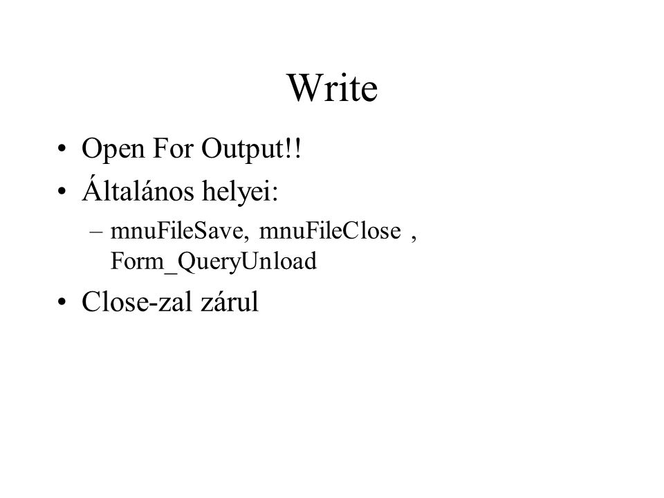 Write Open For Output!! Általános helyei: –mnuFileSave, mnuFileClose, Form_QueryUnload Close-zal zárul