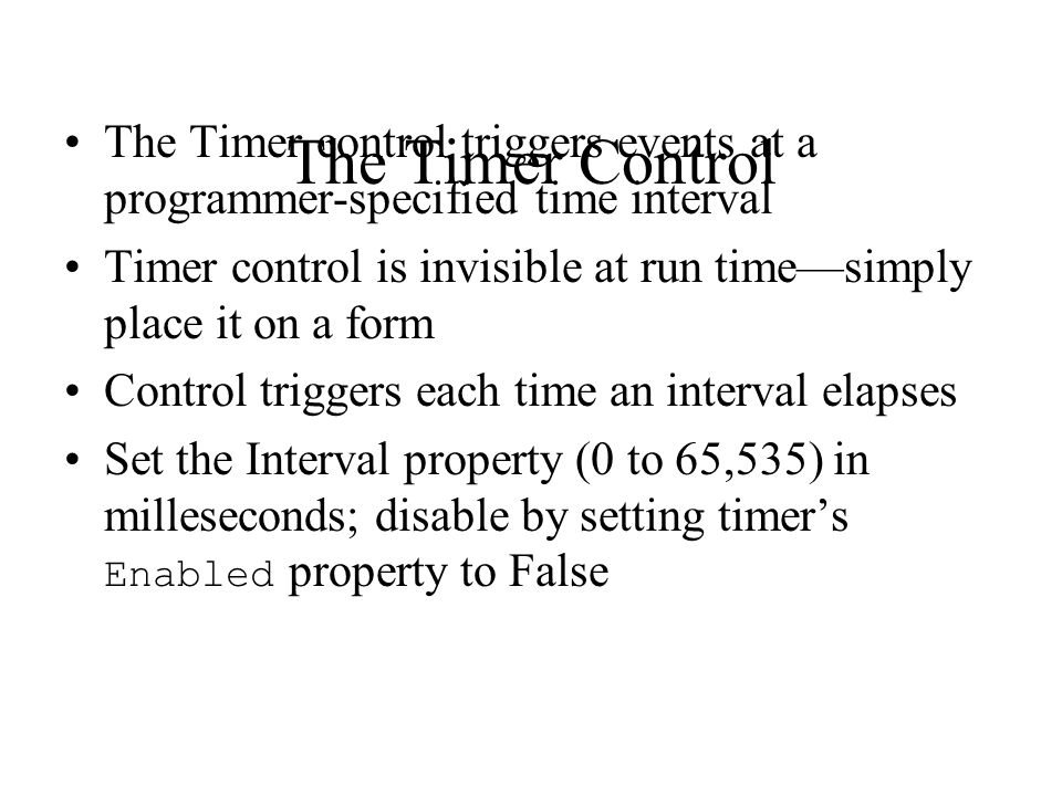 The Timer Control The Timer control triggers events at a programmer-specified time interval Timer control is invisible at run time—simply place it on