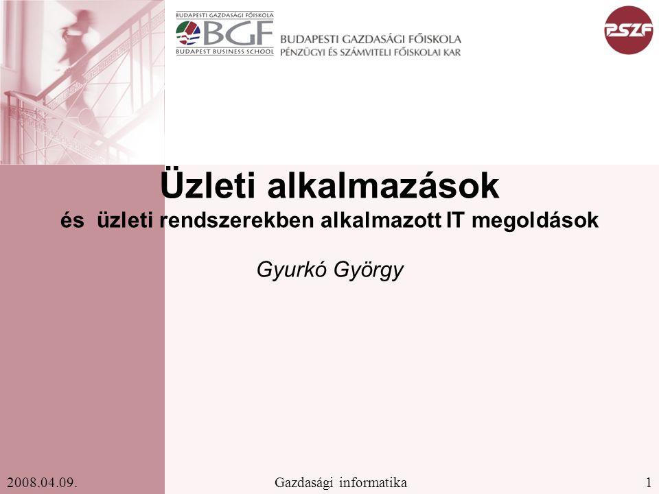 1Gazdasági informatika2008.04.09. Üzleti alkalmazások és üzleti rendszerekben alkalmazott IT megoldások Gyurkó György