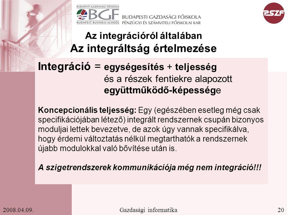 20Gazdasági informatika2008.04.09. Az integrációról általában Az integráltság értelmezése Integráció = egységesítés + teljesség és a részek fentiekre