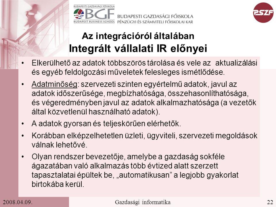 22Gazdasági informatika2008.04.09. Az integrációról általában Integrált vállalati IR előnyei Elkerülhető az adatok többszörös tárolása és vele az aktu