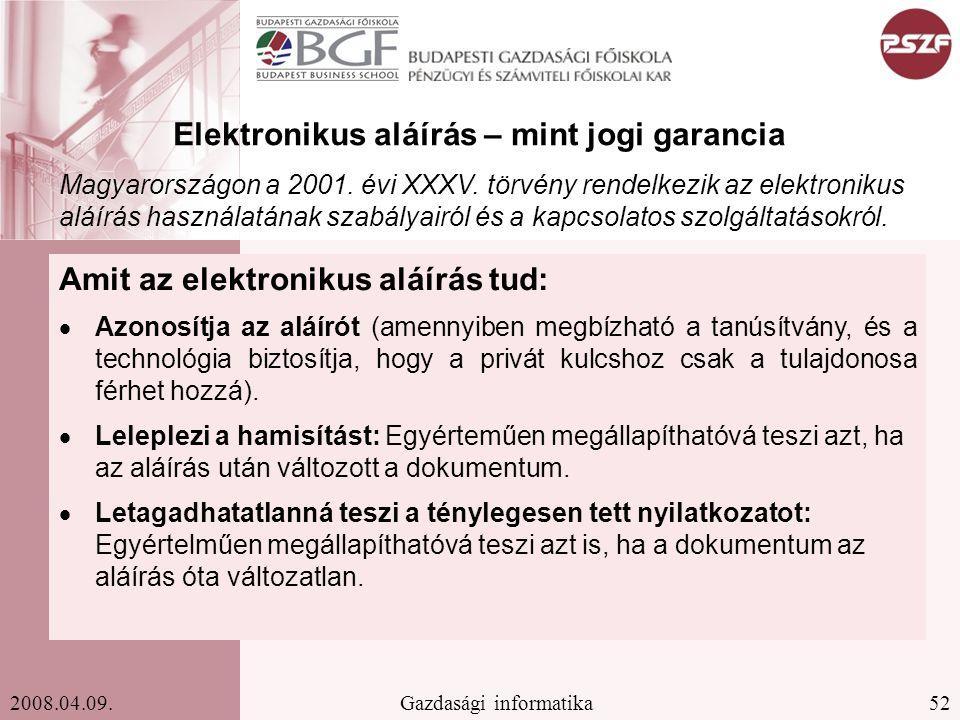 52Gazdasági informatika2008.04.09. Elektronikus aláírás – mint jogi garancia Amit az elektronikus aláírás tud:  Azonosítja az aláírót (amennyiben meg