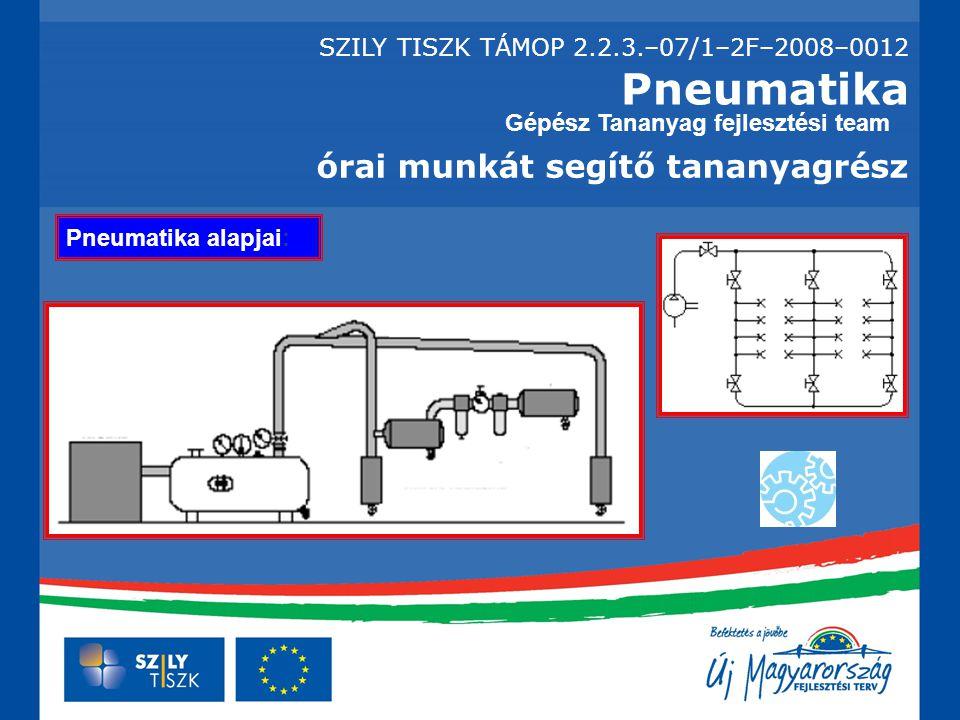 Pneumatika órai munkát segítő tananyagrész Gépész Tananyag fejlesztési team Pneumatika alapjai: SZILY TISZK TÁMOP 2.2.3.–07/1–2F–2008–0012