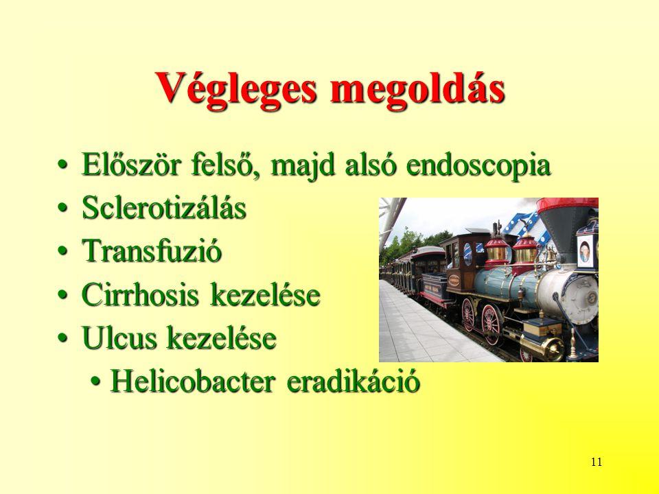 11 Végleges megoldás Először felső, majd alsó endoscopiaElőször felső, majd alsó endoscopia SclerotizálásSclerotizálás TransfuzióTransfuzió Cirrhosis kezeléseCirrhosis kezelése Ulcus kezeléseUlcus kezelése Helicobacter eradikációHelicobacter eradikáció