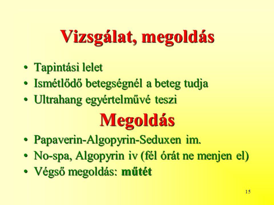 15 Vizsgálat, megoldás Tapintási leletTapintási lelet Ismétlődő betegségnél a beteg tudjaIsmétlődő betegségnél a beteg tudja Ultrahang egyértelművé tesziUltrahang egyértelművé tesziMegoldás Papaverin-Algopyrin-Seduxen im.Papaverin-Algopyrin-Seduxen im.