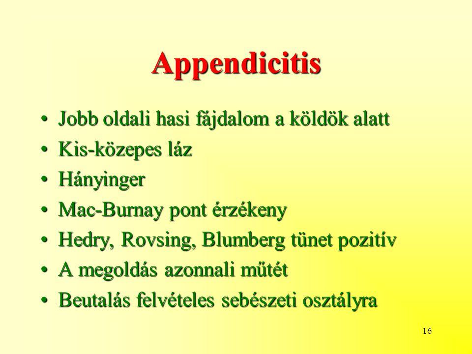 16 Appendicitis Jobb oldali hasi fájdalom a köldök alattJobb oldali hasi fájdalom a köldök alatt Kis-közepes lázKis-közepes láz HányingerHányinger Mac-Burnay pont érzékenyMac-Burnay pont érzékeny Hedry, Rovsing, Blumberg tünet pozitívHedry, Rovsing, Blumberg tünet pozitív A megoldás azonnali műtétA megoldás azonnali műtét Beutalás felvételes sebészeti osztályraBeutalás felvételes sebészeti osztályra