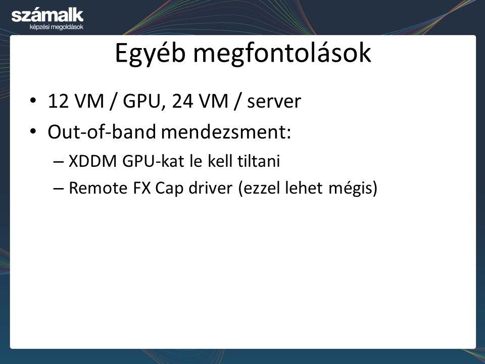 Egyéb megfontolások 12 VM / GPU, 24 VM / server Out-of-band mendezsment: – XDDM GPU-kat le kell tiltani – Remote FX Cap driver (ezzel lehet mégis)