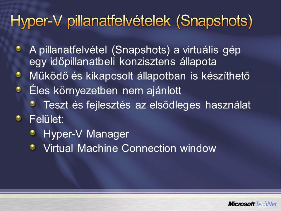 28 A pillanatfelvétel (Snapshots) a virtuális gép egy időpillanatbeli konzisztens állapota Működő és kikapcsolt állapotban is készíthető Éles környezetben nem ajánlott Teszt és fejlesztés az elsődleges használat Felület: Hyper-V Manager Virtual Machine Connection window