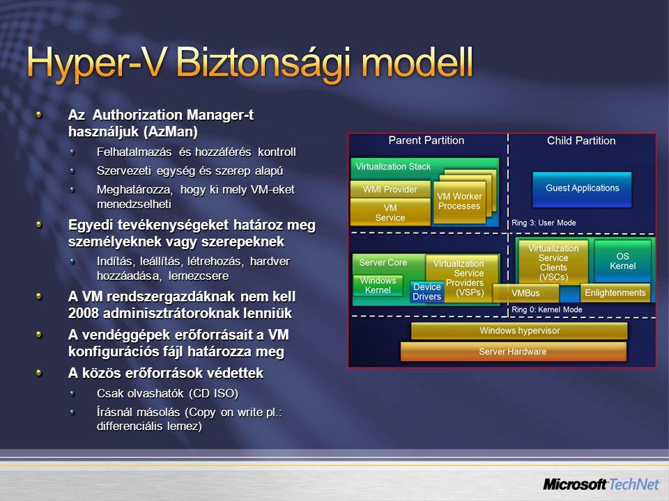 Az Authorization Manager-t használjuk (AzMan) Felhatalmazás és hozzáférés kontroll Szervezeti egység és szerep alapú Meghatározza, hogy ki mely VM-eket menedzselheti Egyedi tevékenységeket határoz meg személyeknek vagy szerepeknek Indítás, leállítás, létrehozás, hardver hozzáadása, lemezcsere A VM rendszergazdáknak nem kell 2008 adminisztrátoroknak lenniük A vendéggépek erőforrásait a VM konfigurációs fájl határozza meg A közös erőforrások védettek Csak olvashatók (CD ISO) Írásnál másolás (Copy on write pl.: differenciális lemez)