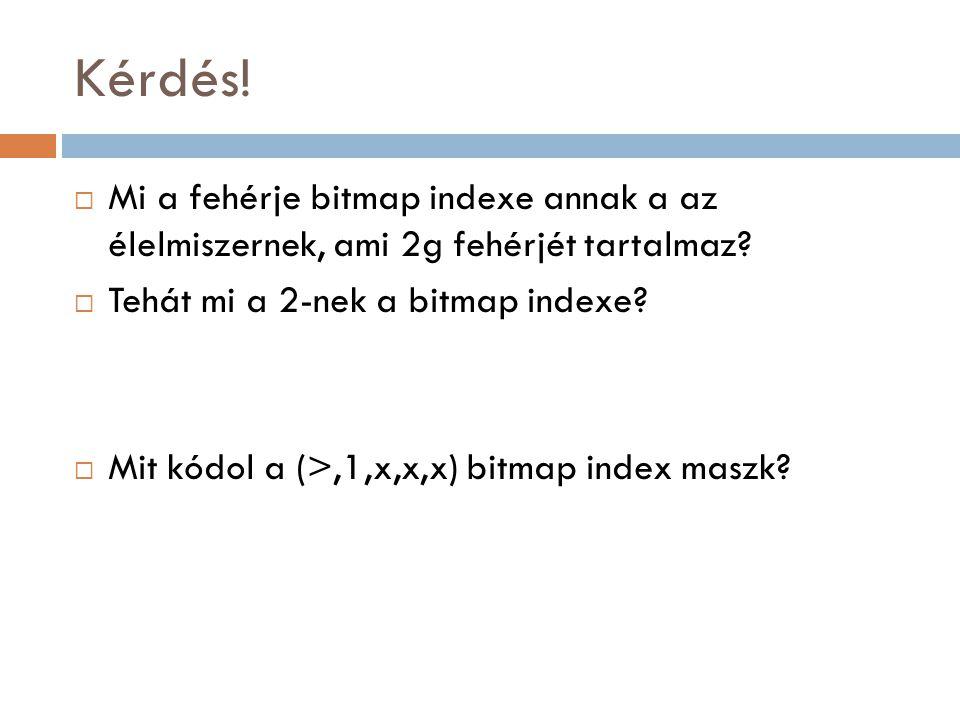 Kérdés!  Mi a fehérje bitmap indexe annak a az élelmiszernek, ami 2g fehérjét tartalmaz?  Tehát mi a 2-nek a bitmap indexe?  Mit kódol a (>,1,x,x,x