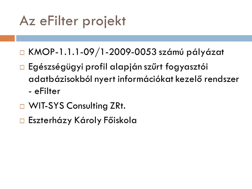 Az eFilter projekt  KMOP-1.1.1-09/1-2009-0053 számú pályázat  Egészségügyi profil alapján szűrt fogyasztói adatbázisokból nyert információkat kezelő rendszer - eFilter  WIT-SYS Consulting ZRt.