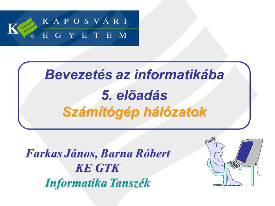 Farkas János, Barna Róbert KE GTK Informatika Tanszék Bevezetés az informatikába 5. előadás Számítógép hálózatok