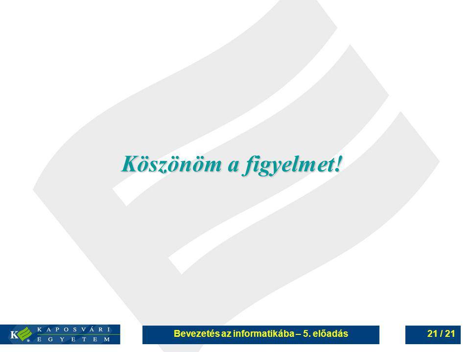 Bevezetés az informatikába – 5. előadás21 / 21 Köszönöm a figyelmet!