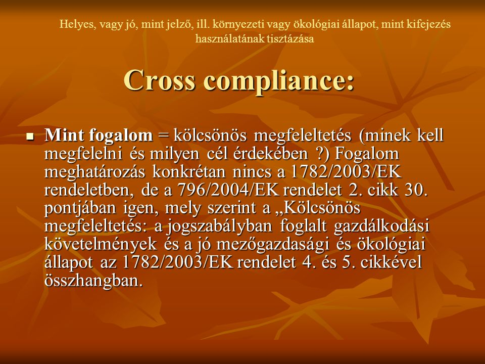 Cross compliance: Mint fogalom = kölcsönös megfeleltetés (minek kell megfelelni és milyen cél érdekében ?) Fogalom meghatározás konkrétan nincs a 1782