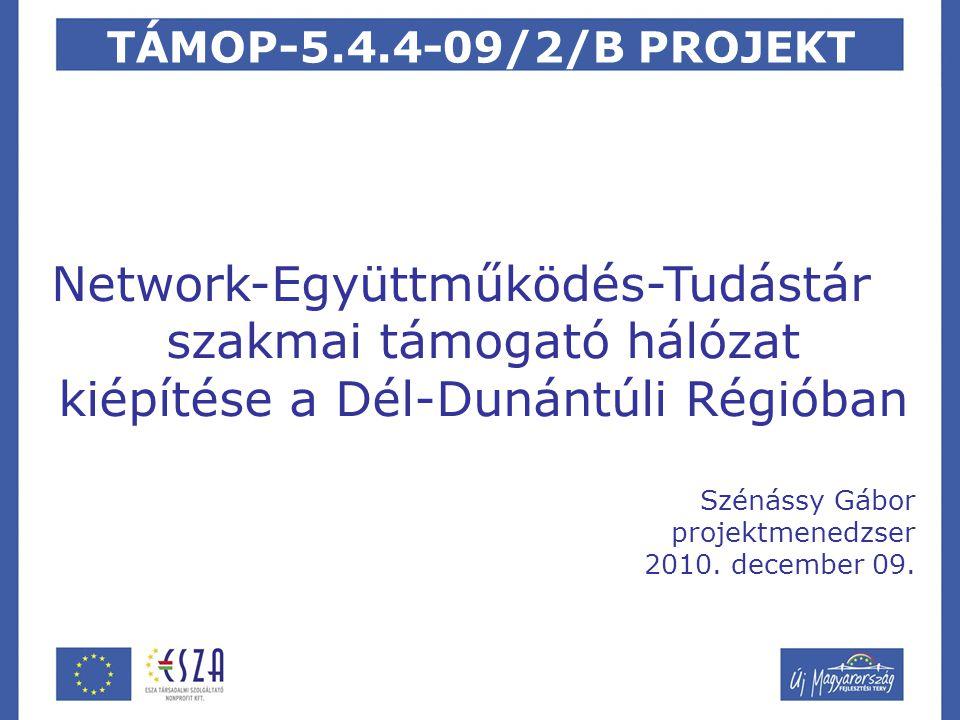 TÁMOP-5.4.4-09/2/B PROJEKT Network-Együttműködés-Tudástár szakmai támogató hálózat kiépítése a Dél-Dunántúli Régióban Szénássy Gábor projektmenedzser 2010.