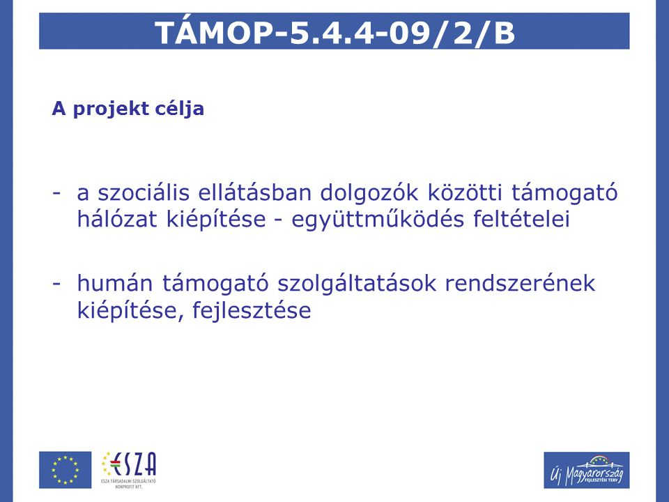 TÁMOP-5.4.4-09/2/B A projekt célja -a szociális ellátásban dolgozók közötti támogató hálózat kiépítése - együttműködés feltételei -humán támogató szolgáltatások rendszerének kiépítése, fejlesztése