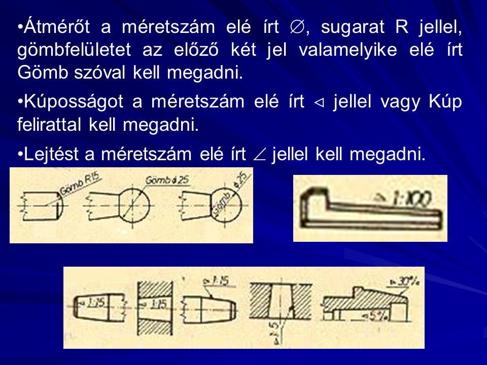 Átmérőt a méretszám elé írt , sugarat R jellel, gömbfelületet az előző két jel valamelyike elé írt Gömb szóval kell megadni. Kúposságot a méretszám e