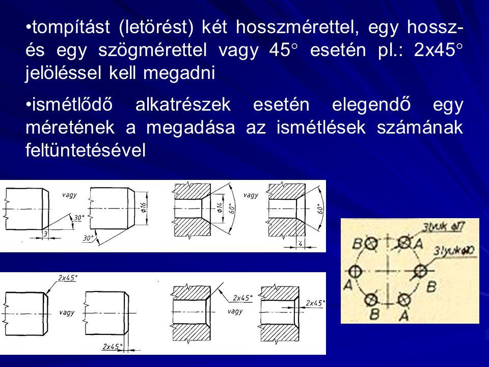 tompítást (letörést) két hosszmérettel, egy hossz- és egy szögmérettel vagy 45  esetén pl.: 2x45  jelöléssel kell megadni ismétlődő alkatrészek eset