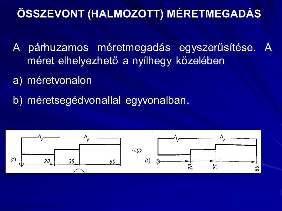 ÖSSZEVONT (HALMOZOTT) MÉRETMEGADÁS A párhuzamos méretmegadás egyszerűsítése. A méret elhelyezhető a nyílhegy közelében a)méretvonalon b)méretsegédvona