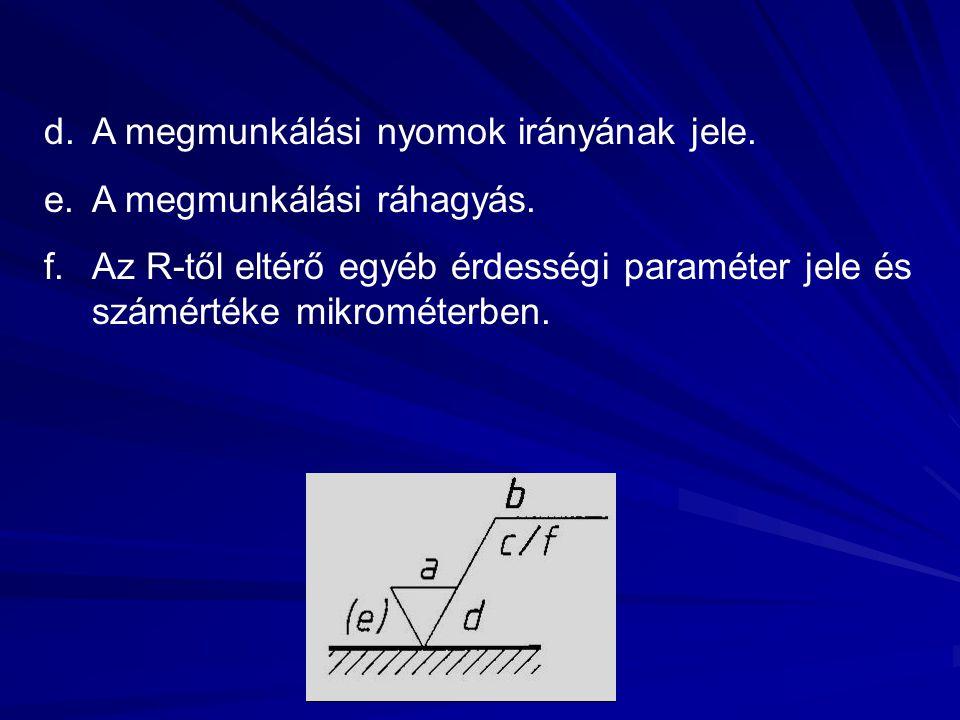 d.A megmunkálási nyomok irányának jele. e.A megmunkálási ráhagyás. f.Az R-től eltérő egyéb érdességi paraméter jele és számértéke mikrométerben.
