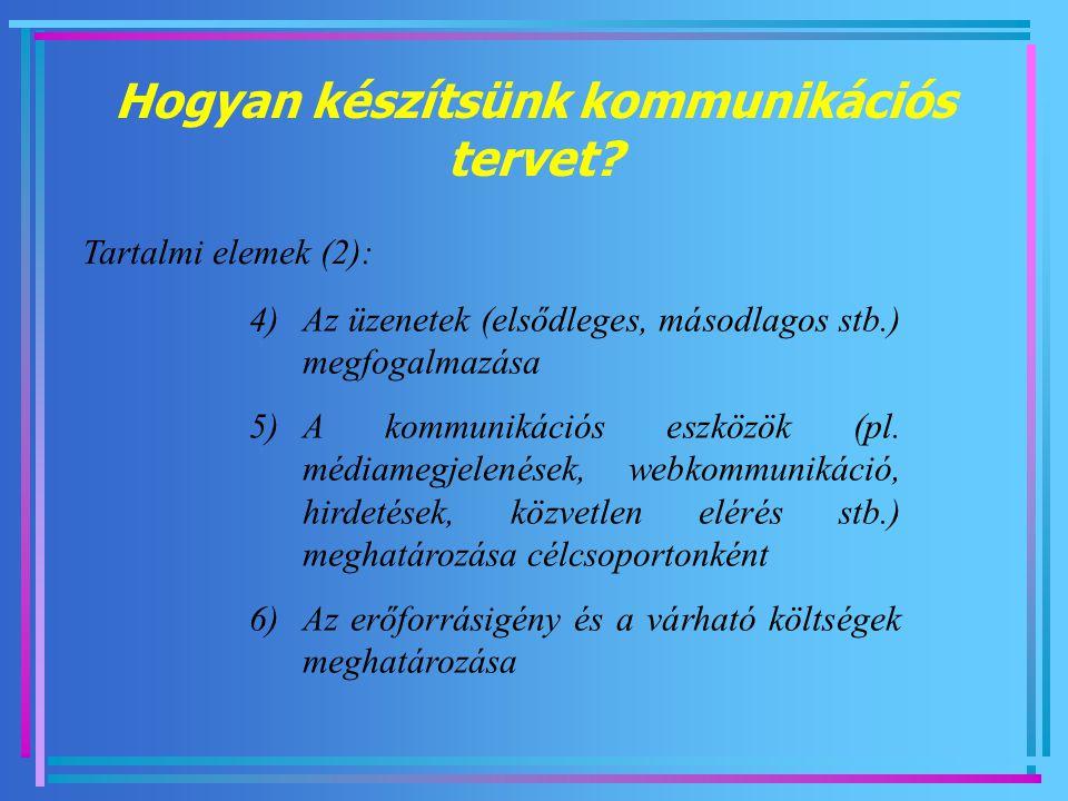 Hogyan készítsünk kommunikációs tervet? Tartalmi elemek (2): 4)Az üzenetek (elsődleges, másodlagos stb.) megfogalmazása 5)A kommunikációs eszközök (pl