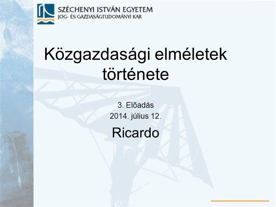 Közgazdasági elméletek története 3. Előadás 2014. július 12. Ricardo