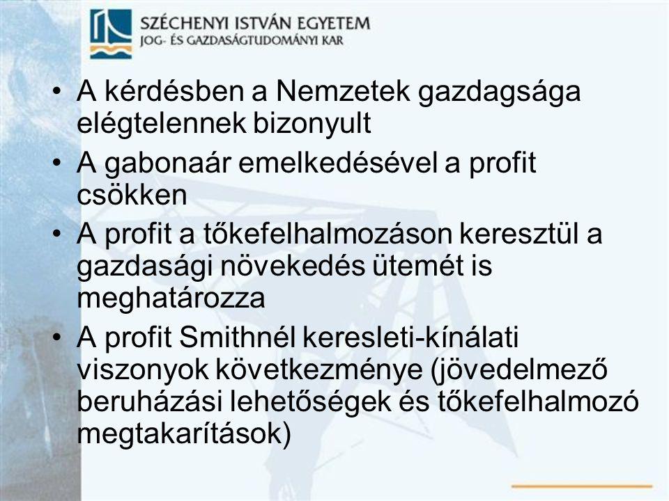 A kérdésben a Nemzetek gazdagsága elégtelennek bizonyult A gabonaár emelkedésével a profit csökken A profit a tőkefelhalmozáson keresztül a gazdasági növekedés ütemét is meghatározza A profit Smithnél keresleti-kínálati viszonyok következménye (jövedelmező beruházási lehetőségek és tőkefelhalmozó megtakarítások)