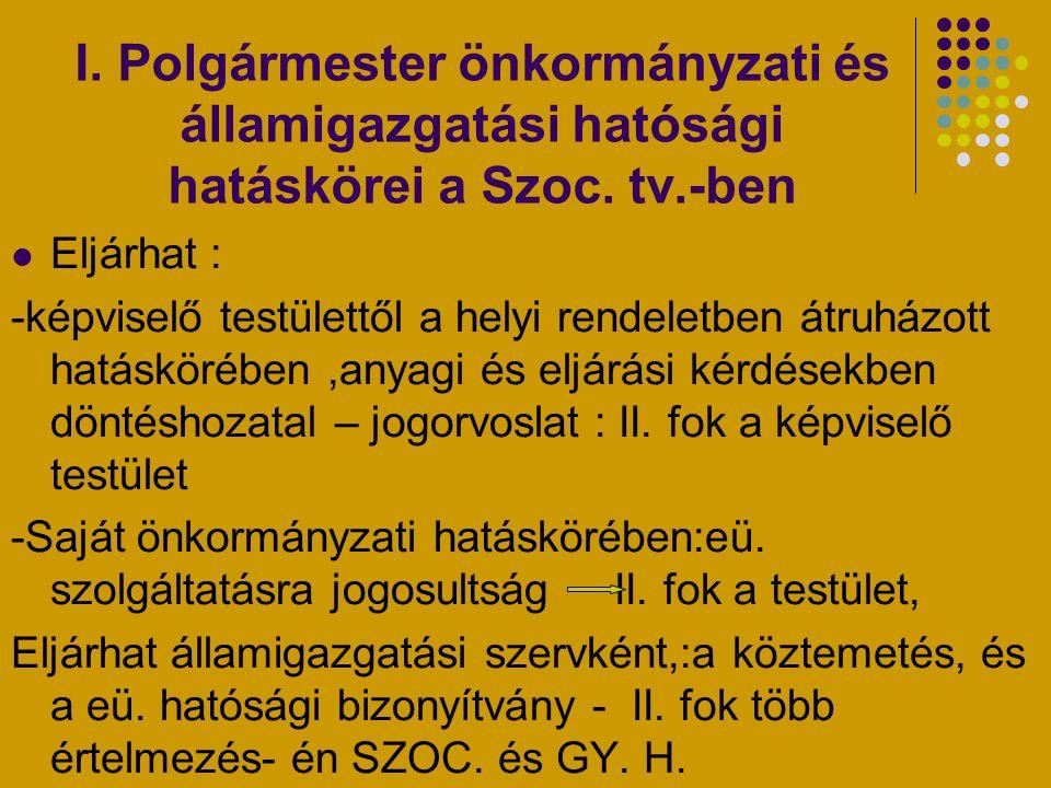 I. Polgármester önkormányzati és államigazgatási hatósági hatáskörei a Szoc. tv.-ben Eljárhat : -képviselő testülettől a helyi rendeletben átruházott