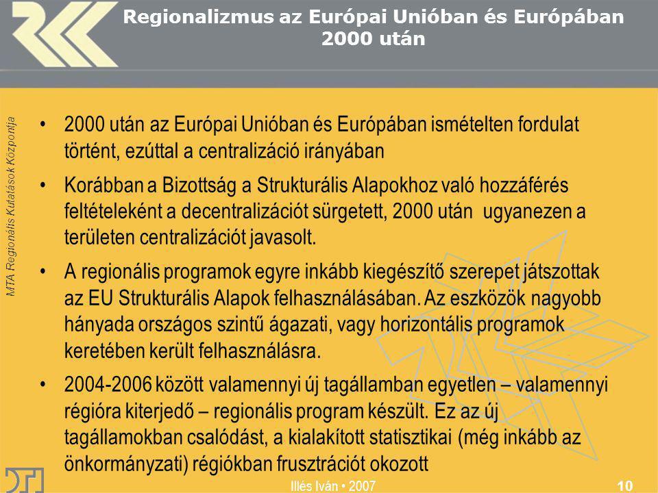 MTA Regionális Kutatások Központja Illés Iván 2007 10 Regionalizmus az Európai Unióban és Európában 2000 után 2000 után az Európai Unióban és Európában ismételten fordulat történt, ezúttal a centralizáció irányában Korábban a Bizottság a Strukturális Alapokhoz való hozzáférés feltételeként a decentralizációt sürgetett, 2000 után ugyanezen a területen centralizációt javasolt.